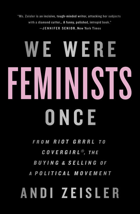 We Were Feminists Once: From Riot Grrrl to CoverGirl?, the Buying and Selling of a Political Movement все цены