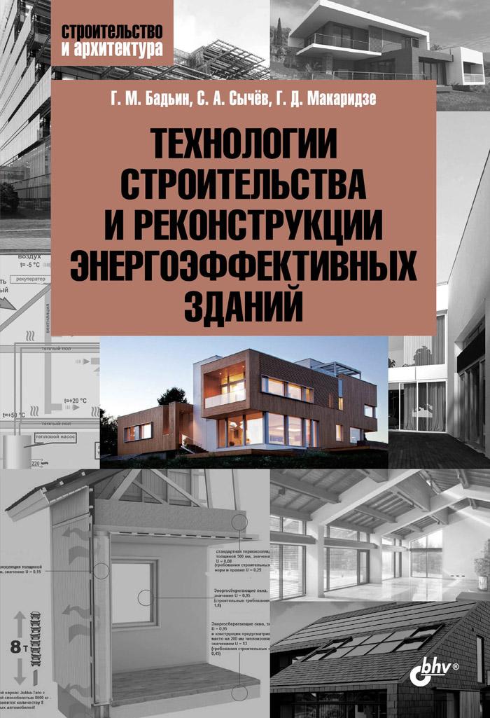 Г. М. Бадьин, С. А. Сычёв, Г. Д. Макаридзе Технологии строительства и реконструкции энергоэффективных зданий