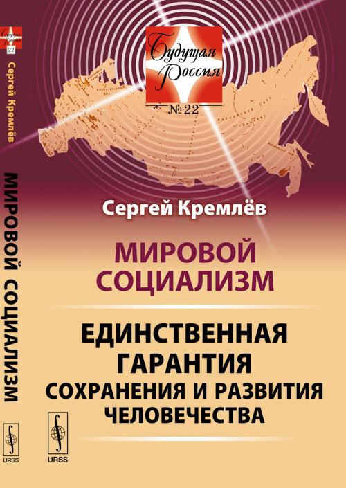 Мировой социализм. Единственная гарантия сохранения и развития человечества. Сергей Кремлев