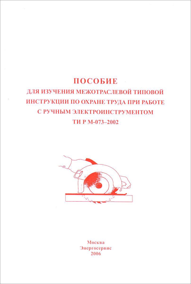 Пособие для изучения Межотраслевой типовой инструкции по охране труда при работе с ручным электроинструментом ТИ Р М-073-2002
