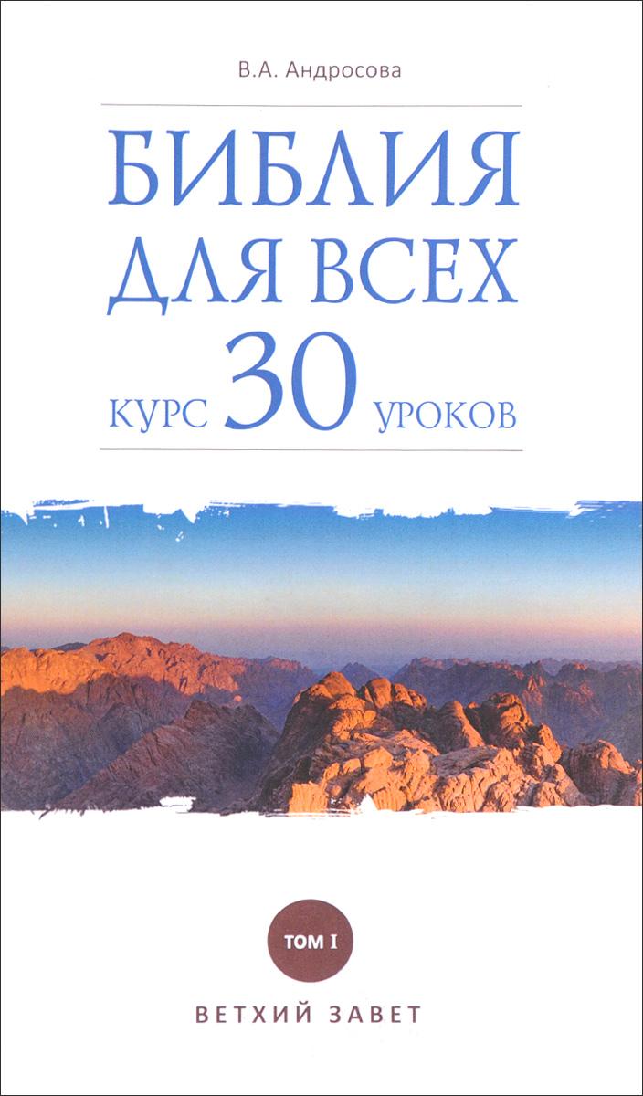 В. А. Андросова Библия для всех. Курс 30 уроков. Том 1. Ветхий Завет ISBN: 978-5-485-00553-5, 978-5-485-00552-8 все обо всех том 8