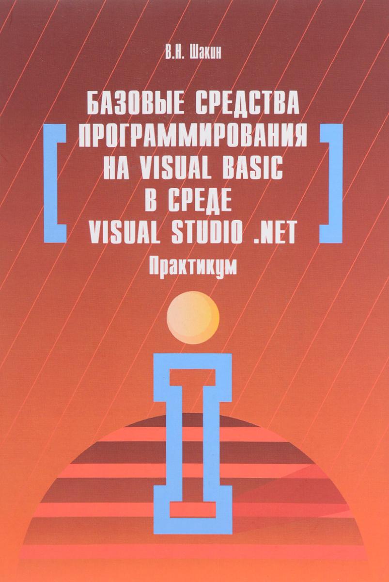 В. Н. Шакин Базовые средства программирования на Visual Basic в среде Visual Studio .NET. Практикум ISBN: 978-5-00091-054-2, 978-5-16-010663-2 в а зеньковский программирование на visual basic 6 5 и visual basic net isbn 5 98003 260 6
