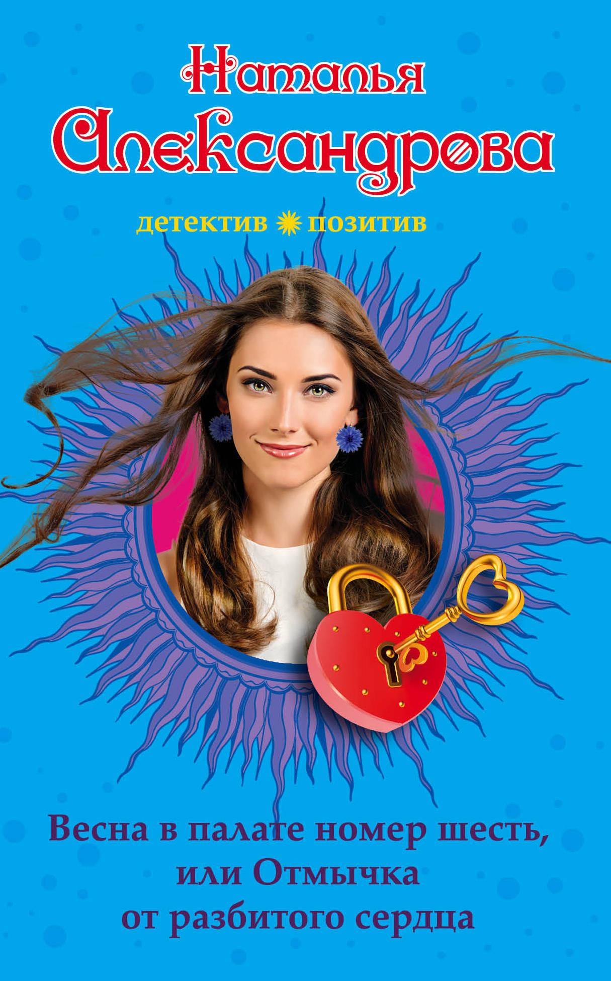 Наталья Александрова Весна в палате номер шесть, или Отмычка от разбитого сердца как номер для аськи