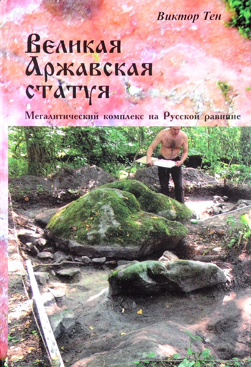 Виктор Тен Великая Аржавская статуя. Мегалитический комплекс на Русской равнине