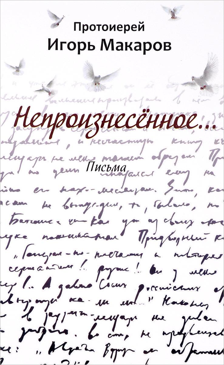 Протоиерей Игорь Макаров Непроизнесенное... Письма атаманенко игорь григорьевич лицензия на вербовку