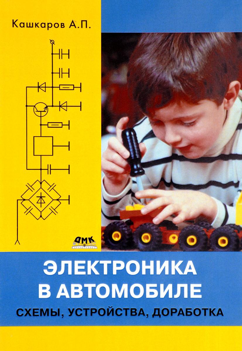 А. П. Кашкаров Электроника в автомобиле. Схемы. Устройства. Доработка