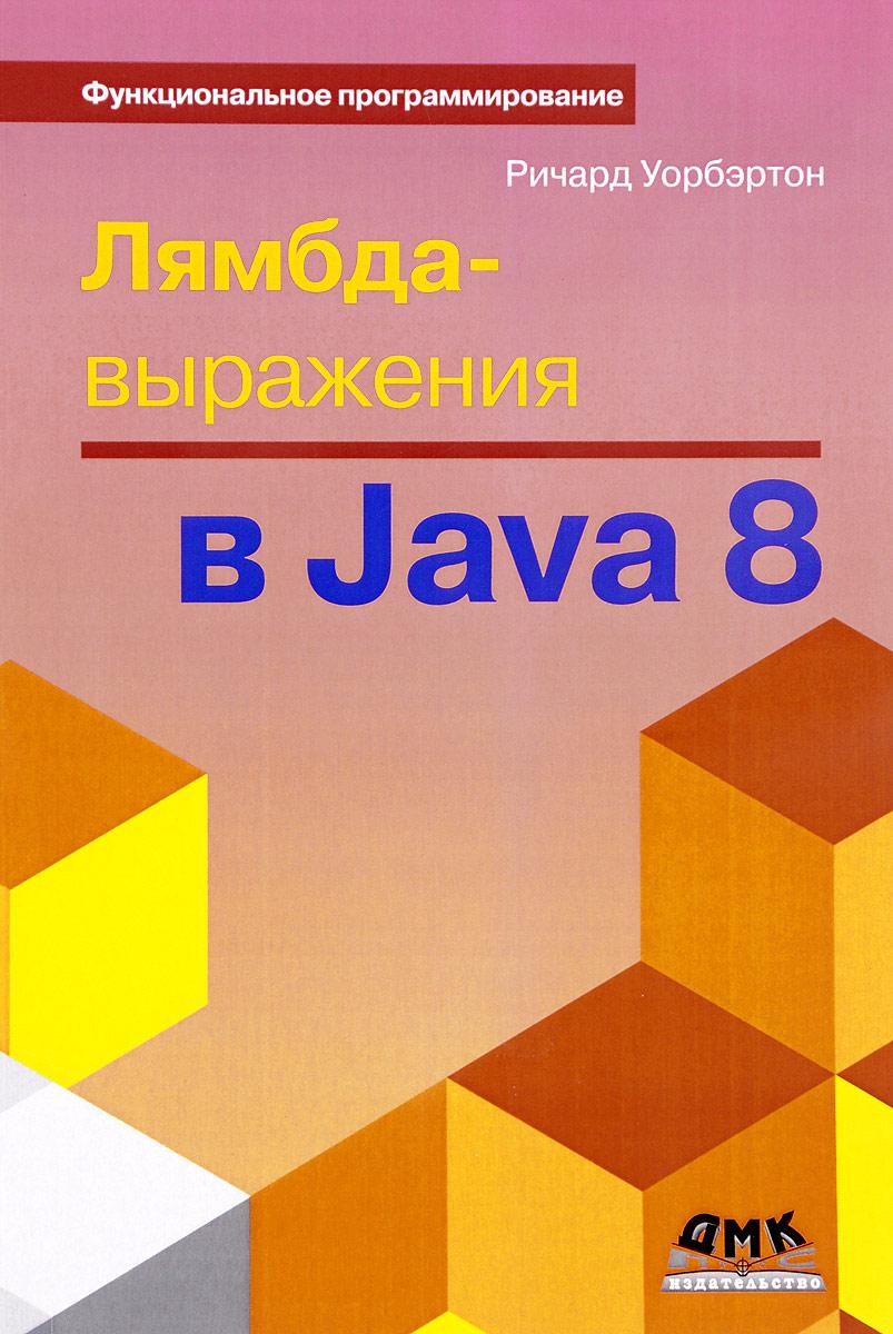 Ричард Уорбэртон Лямбда-выражения в Java 8. Функциональное программирование – в массы кей хорстманн java библиотека профессионала том 1 основы