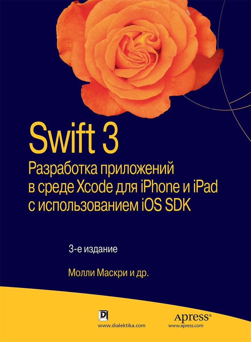 Молли Маскри,Ким Топли,Дэвид Марк,Фредрик Т. Олссон,Джефф Ламарш Swift 3. Разработка приложений в среде Xcode для iPhone и iPad с использованием iOS SDK дэвид марк джек наттинг ким топли фредрик т олссон джефф ламарш swift разработка приложений в среде xcode для iphone и ipad с использованием ios sdk