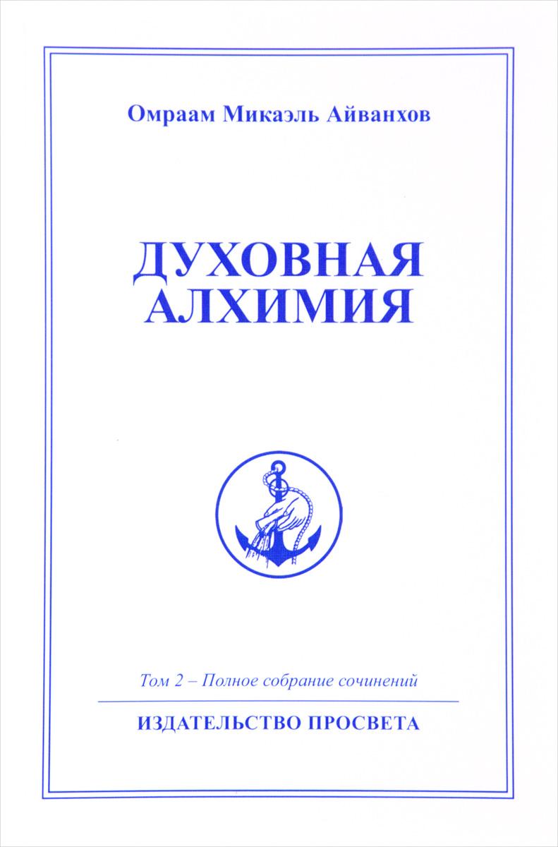 Духовная Алхимия. Том 2. Полное собрание сочинений. Омраам Микаэль Айванхов