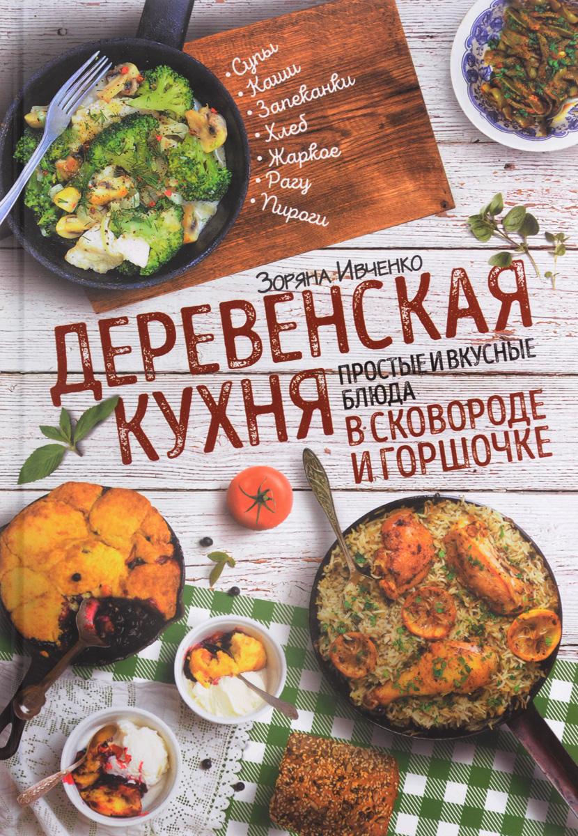 Зоряна Ивченко Деревенская кухня. Простые и вкусные блюда в сковороде и горшочке оношко бего м итальянская кухня самые вкусные блюда