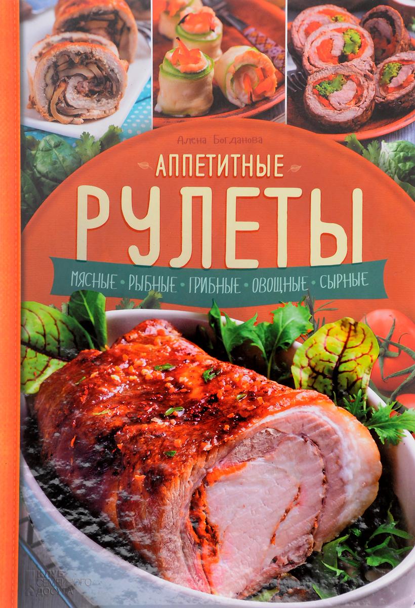 Алена Богданова Аппетитные рулеты. Мясные. Рыбные. Грибные. Овощные. Сырные рулеты и рулетики
