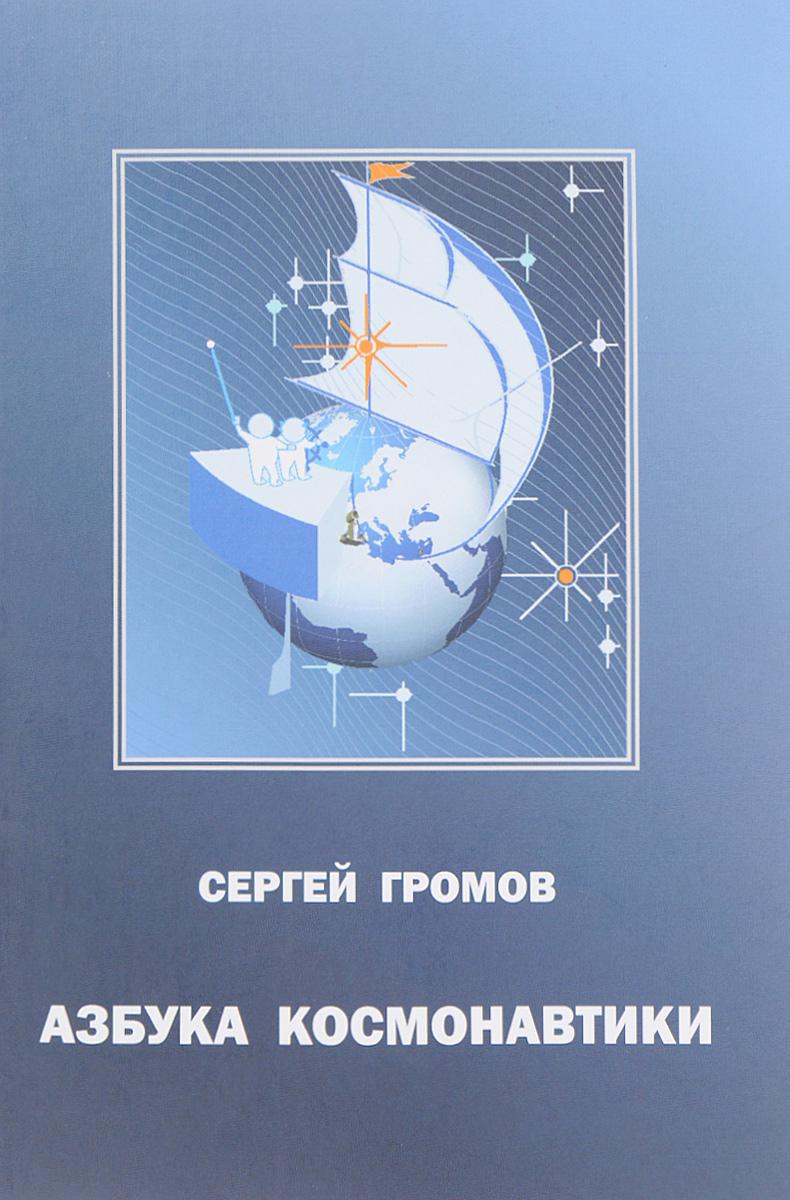 Сергей Громов Азбука космонавтики, или Введение в создание космической техники