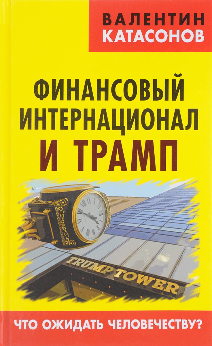 Валентин Катасонов Финансовый интернационал и Трамп. Что ожидать человечеству?