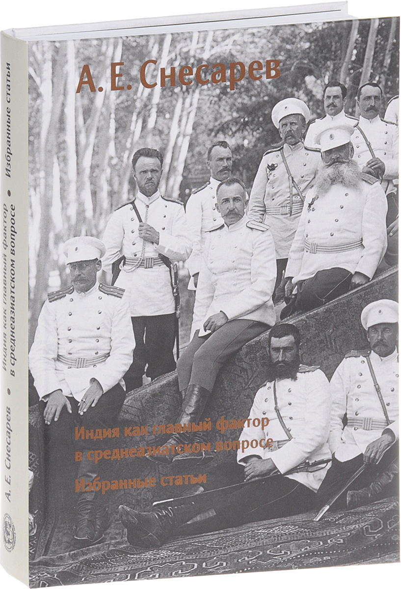 А. Е. Снесарев Индия как главный фактор в среднеазиатском вопросе. Избранные статьи а е зарин царские забавы и быт за 300 лет исторические очерки