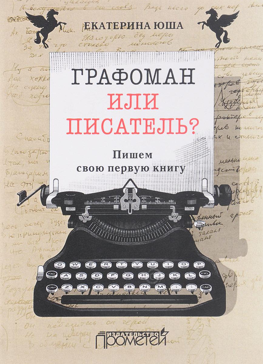Екатерина Юша Графоман или писатель? Пишем свою первую книгу бернар фрио суперучебник как стать гениальным писателем