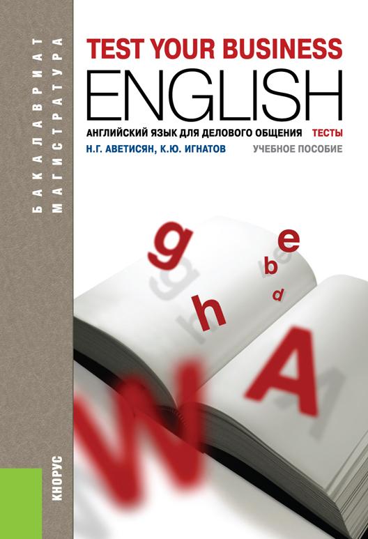 Н. Г. Аветисян, К. Ю. Игнатов Английский язык для делового общения. Тесты (для бакалавров и магистров) английский язык для делового общения