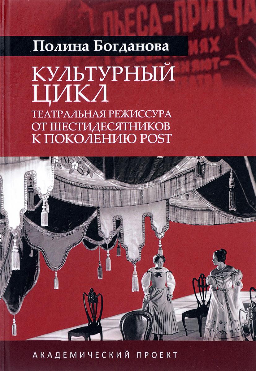 Полина Богданова Культурный цикл. Театральная режиссура от шестидесятников к поколению POST
