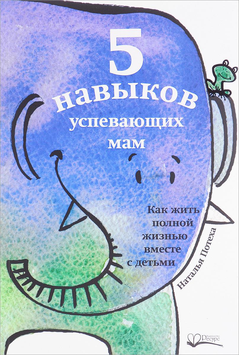 Наталья Потеха 5 навыков успевающих мам. Как жить полной жизнью с детьми привет моя радость рой о