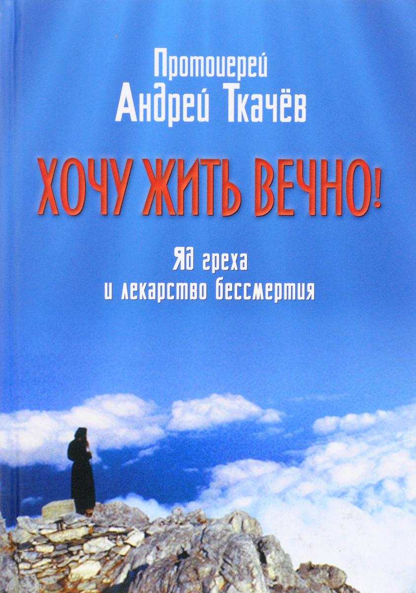Протоиерей Андрей Ткачёв Хочу жить вечно! Яд греха и лекарство бессмертия cjylhby лекарство в москве