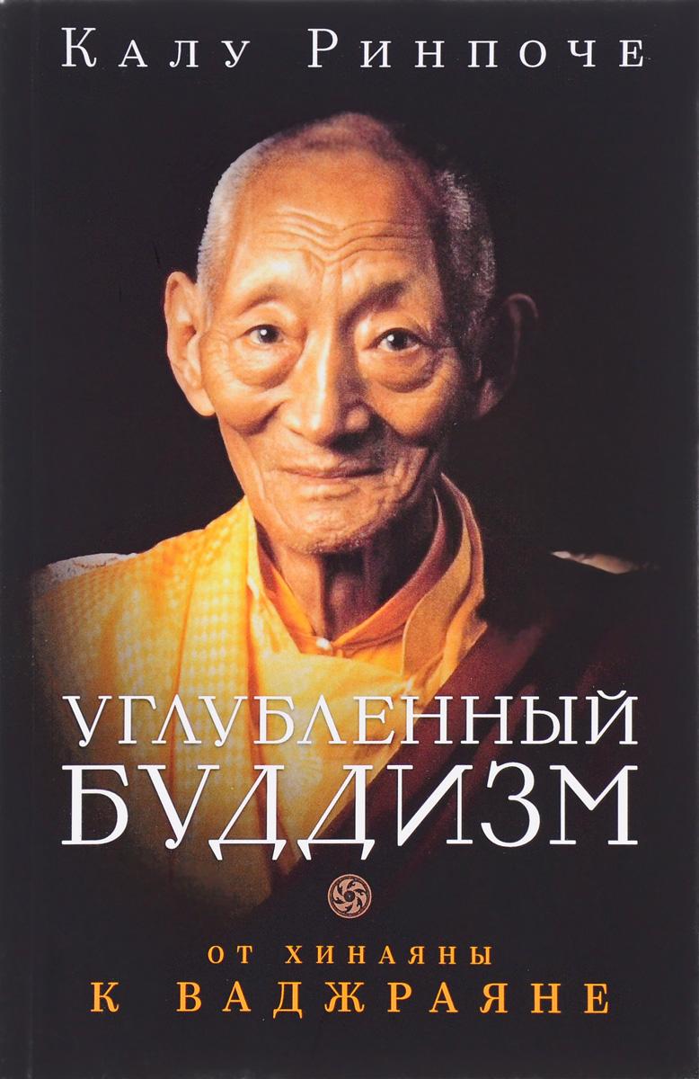 Калу Ринпоче. Углубленный буддизм. От Хинаяны к Ваджраяне. Калу Ринпоче