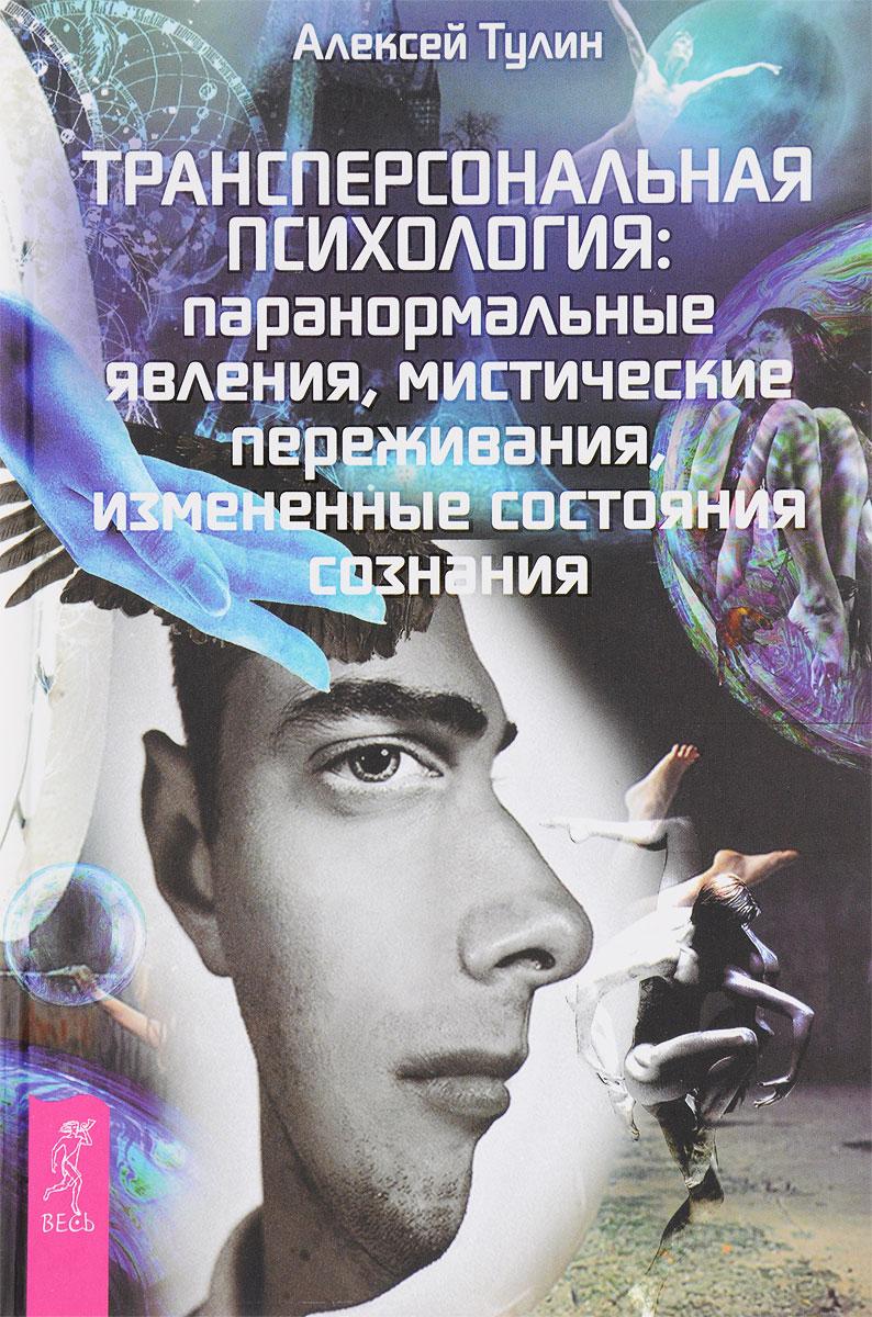 Трансперсональная психология. Паранормальные явления, мистические переживания, измененные состояния сознания. Алексей Тулин
