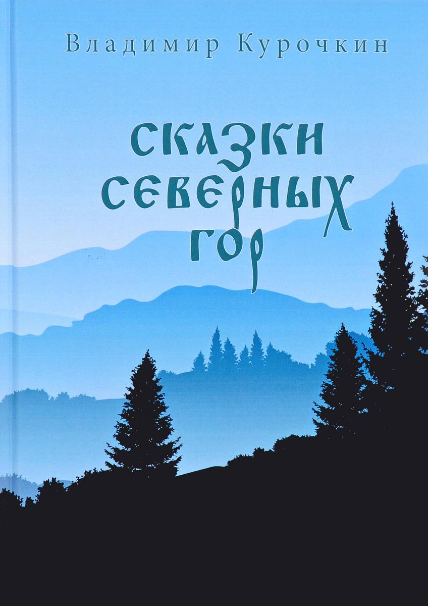 Владимир Курочкин Сказки северных гор на девяти северных параллелях