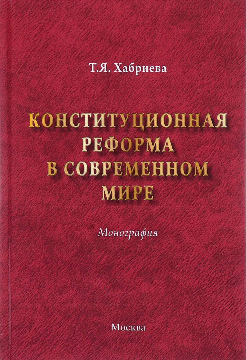 Конституционная реформа в современном мире. Т. Я. Хабриева