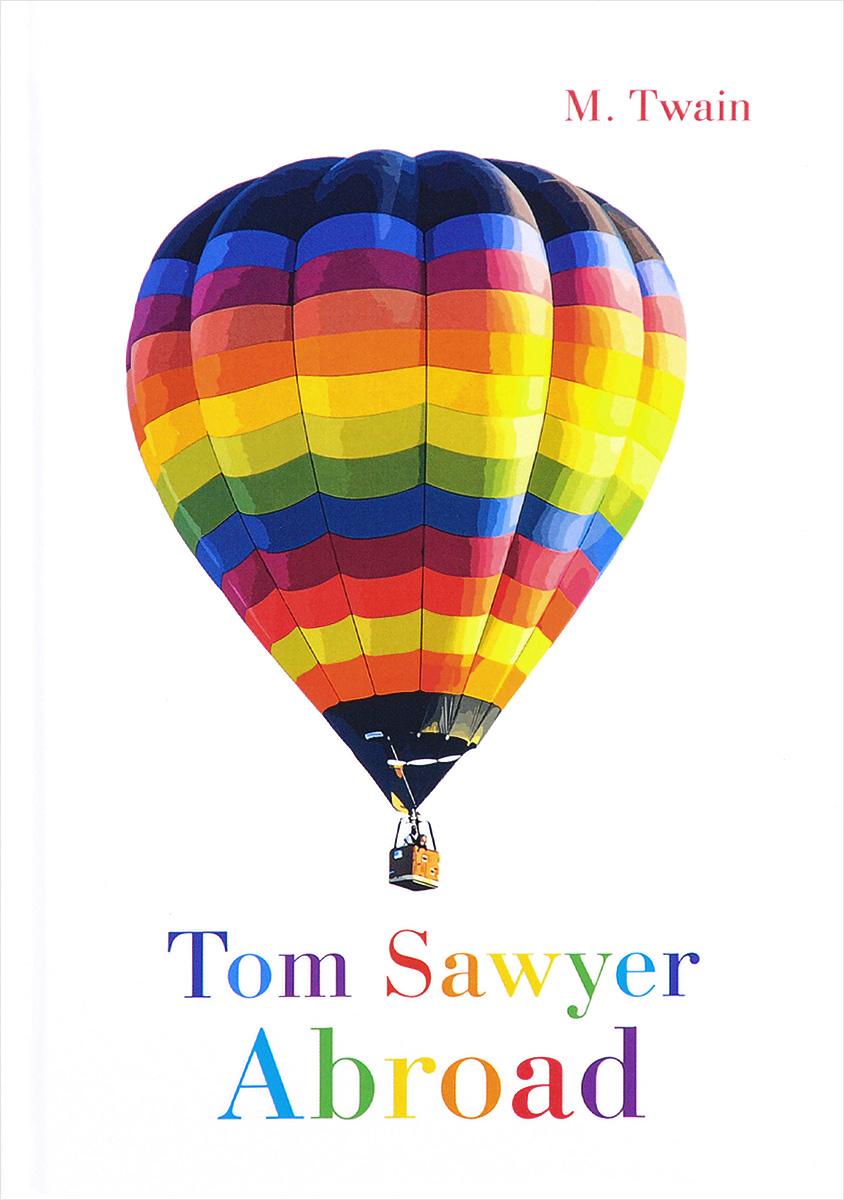 M. Twain Tom Sawyer Abroad / Том Сойер за границей twain m the adventures of tom sawyer a novel in english 1876 приключения тома сойера роман на английском языке 1876