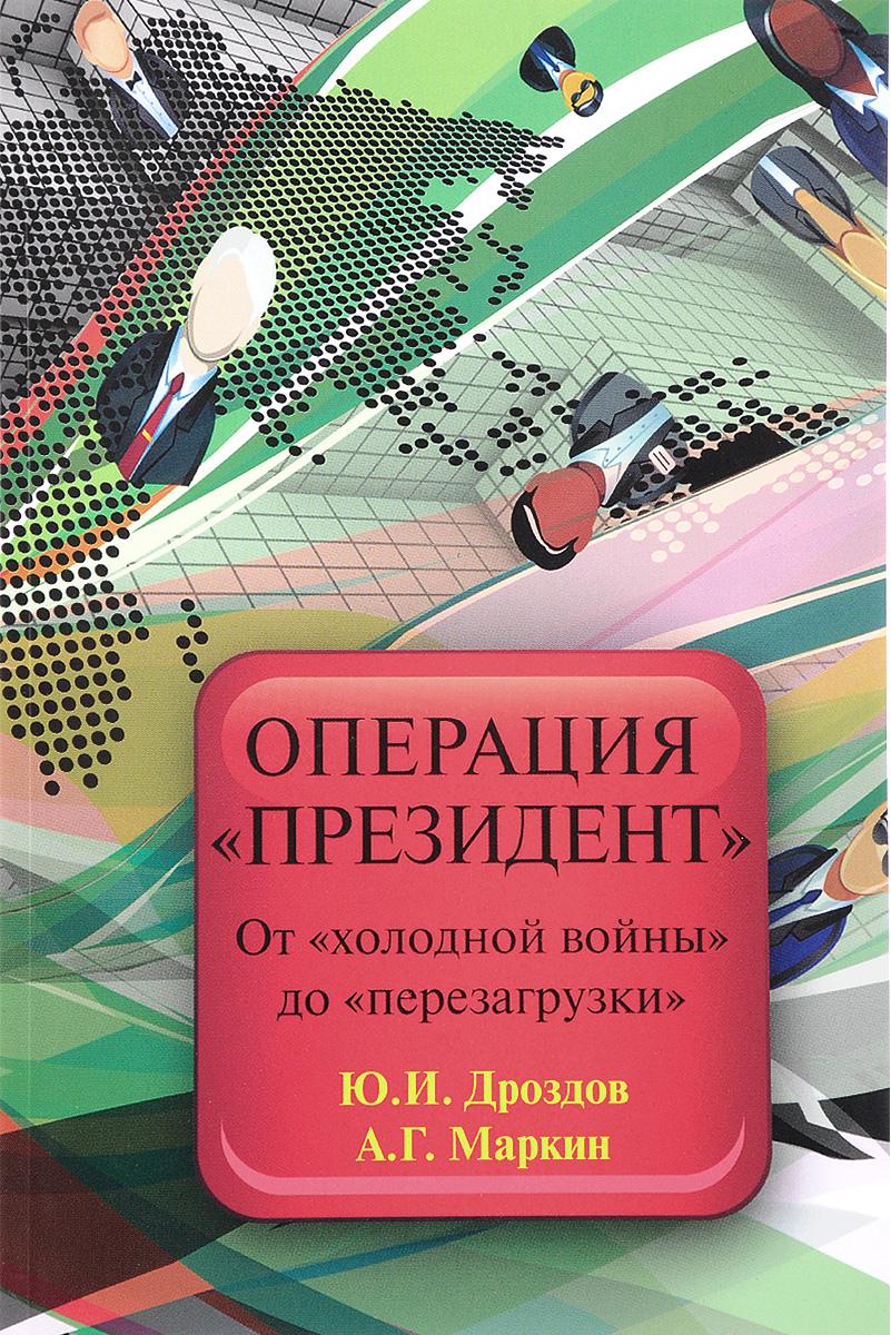 Zakazat.ru: Операция президент. От холодной войны до перезагрузки. Ю. И. Дроздов, А. Г. Маркин