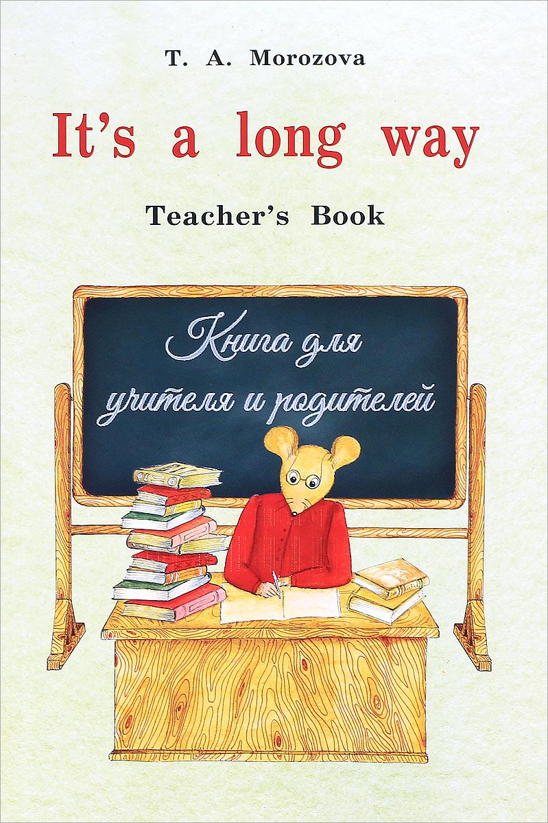 T. A. Morozova It's a long way. Teacher's Book / Английский язык. Самоучитель для детей и родителей. Книга для учителя
