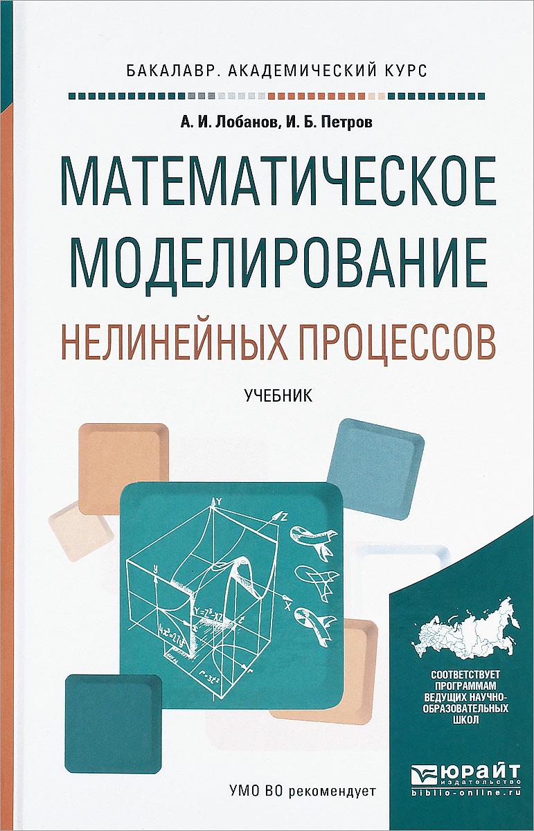 А. И. Лобанов, И. Б. Петров Математическое моделирование нелинейных процессов. Учебник
