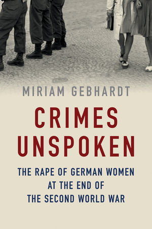 Crimes Unspoken: The Rape of German Women at the End of the Second World War tom mcnichol ac dc the savage tale of the first standards war