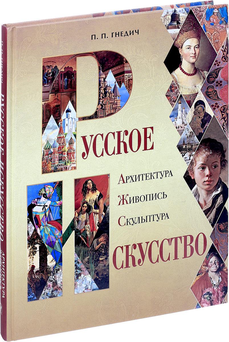 П. П. Гнедич Русское искусство. Архитектура, живопись, скульптура русское искусство 100 шедевров
