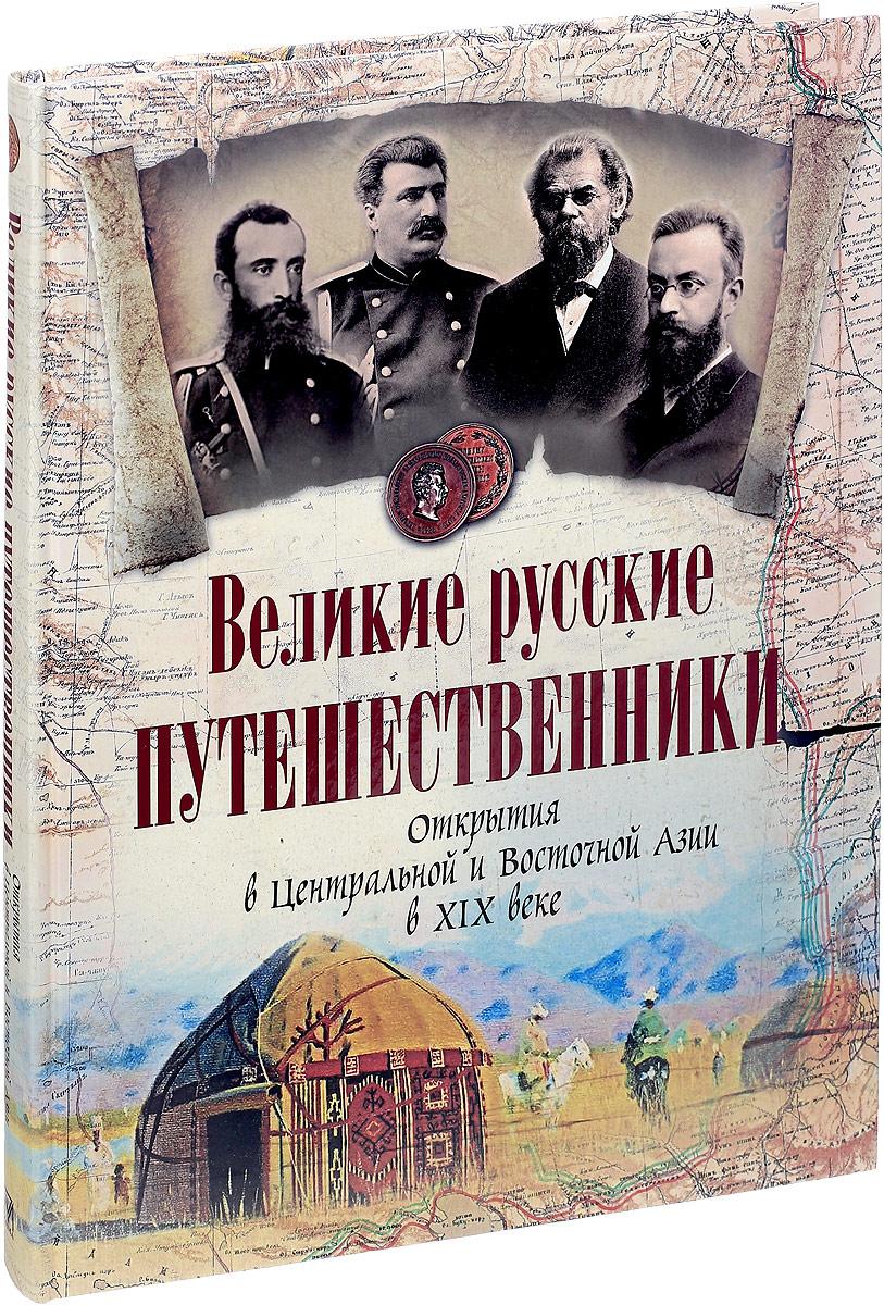 Великие русские путешественники. Открытия в Центральной и Восточной Азии в XIX веке книги эксмо великие русские путешественники