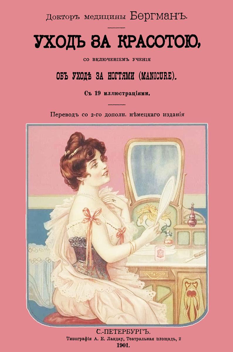 Игнац Бергман Уход за красотою. Врачебное руководство к уходу за красотой, со включением учения об уходе за ногтями