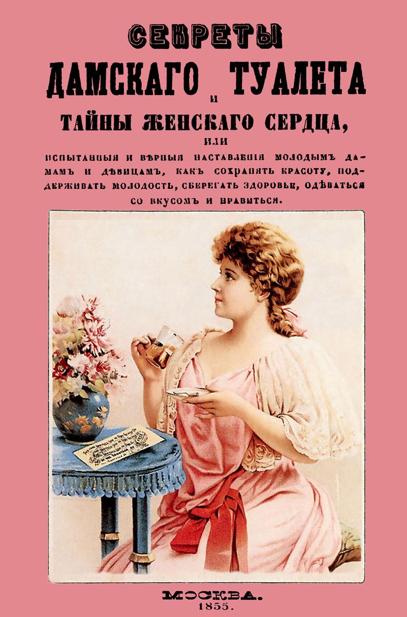 Секреты дамского туалета и тайны женского сердца, или Испытания и верные наставления молодым дамам и девицам, как сохранять красоту, поддерживать молодость, оберегать здоровье, одеваться со вкусом и нравиться полина ч готовим просто и со вкусом cooking is simple and tasteful