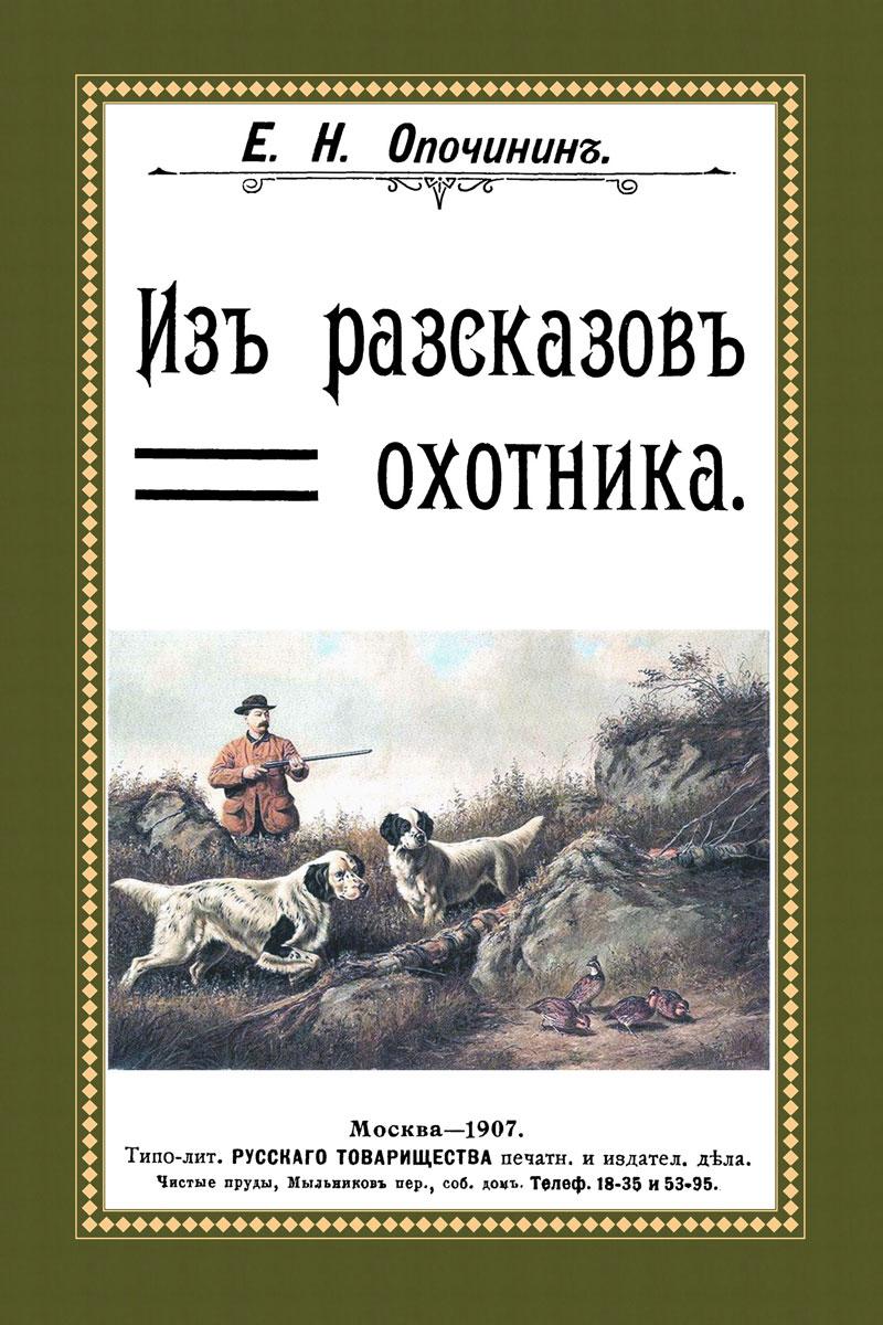 Из рассказов охотника (сборник 4 репринтных книг). Е. Н. Опочинин
