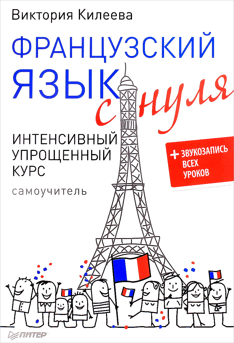 Виктория Килеева Французский язык с нуля. Интенсивный упрощенный курс. Самоучитель