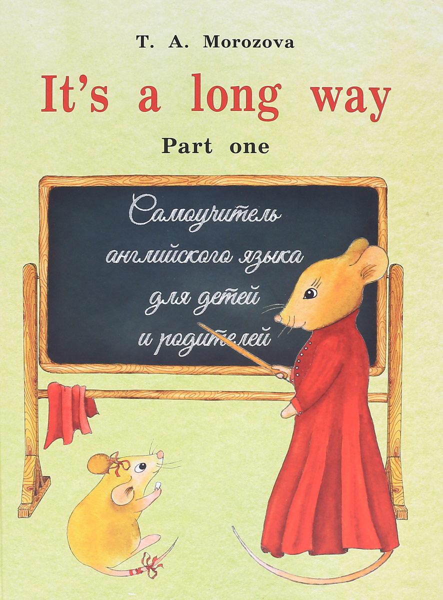 T. A. Morozova It's a long way. Teacher's Book / Английский язык. Самоучитель для детей и родителей. Часть 1 морозова т а it s a long way teacher s book самоучитель английского языка для детей и родителей книга для учителя