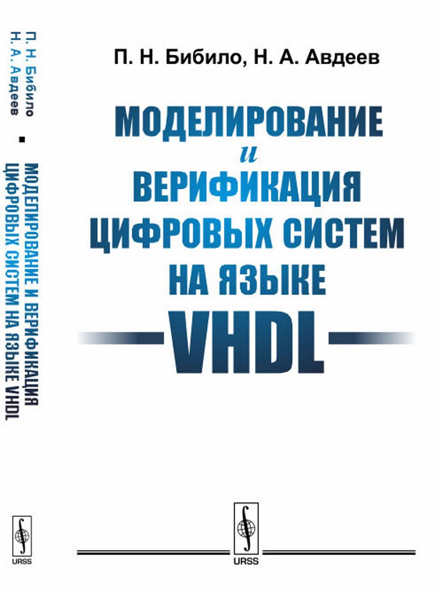 П. Н. Бибило, Н. А. Авдеев Моделирование и верификация цифровых систем на языке VHDL мария андреевна вершинина стихи любимому мужу часть 2 isbn 9785449322951