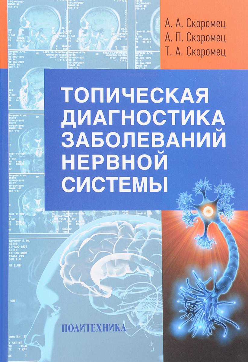 А. А. Скоромец, А. П. Скоромец, Т. А. Скоромец Топическая диагностика заболеваний нервной системы. Руководство для врачей