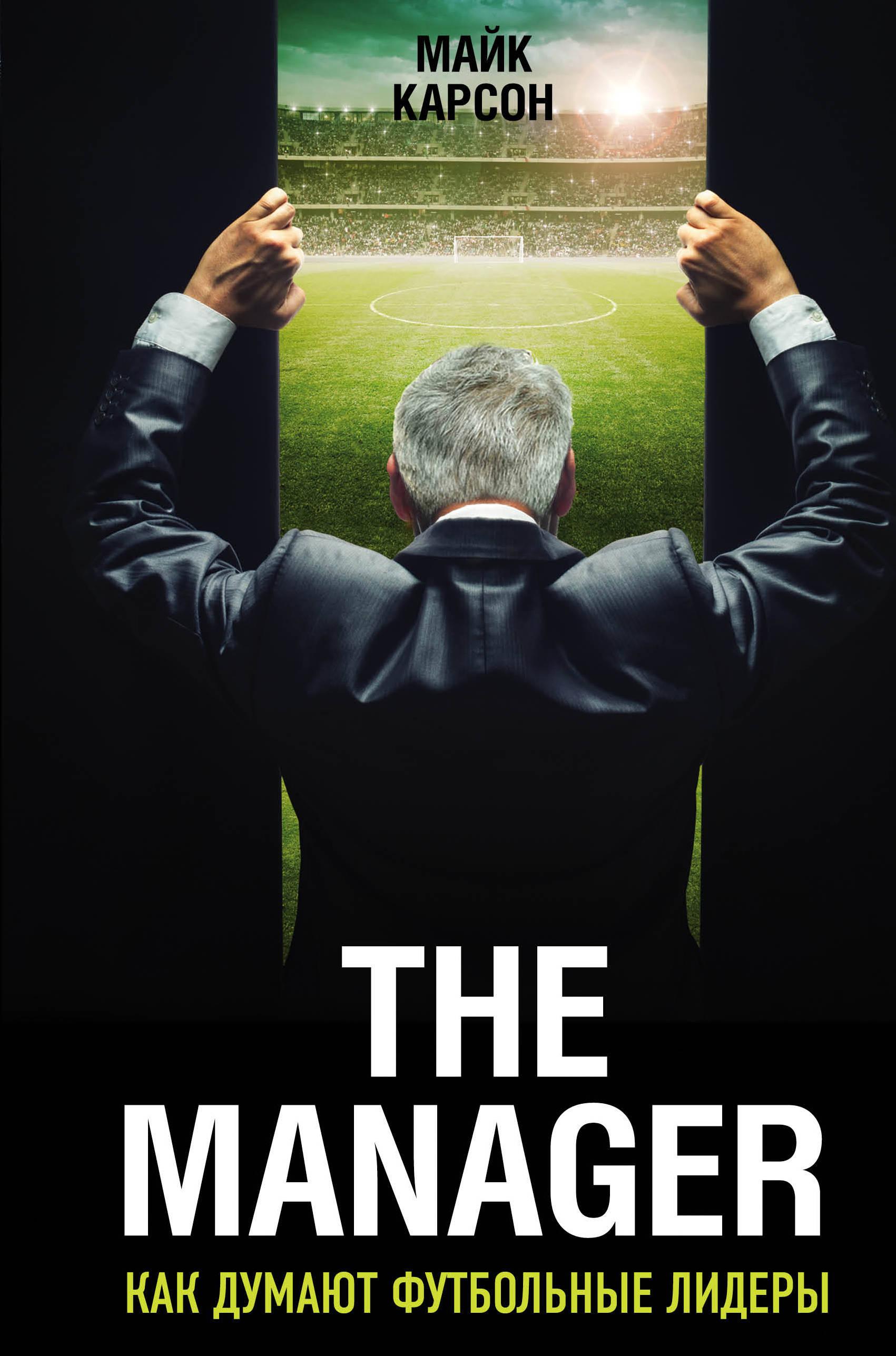 Майк Карсон The Manager. Как думают футбольные лидеры ISBN: 978-5-699-97812-0