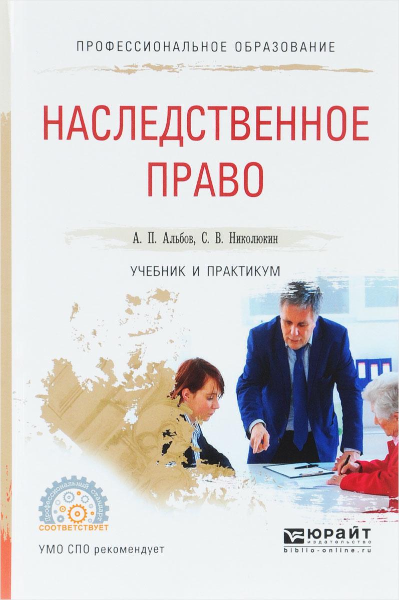 А. П. Альбов, С. В. Николюкин Наследственное право. Учебник и практикум учебник наследственное право 2016
