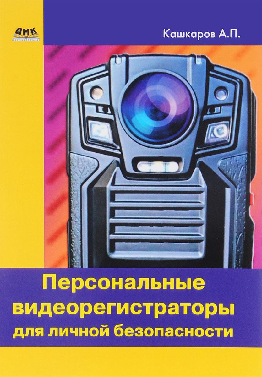 А. П. Кашкаров Персональные видеорегистраторы для личной безопасности. Обзор. Практика применения