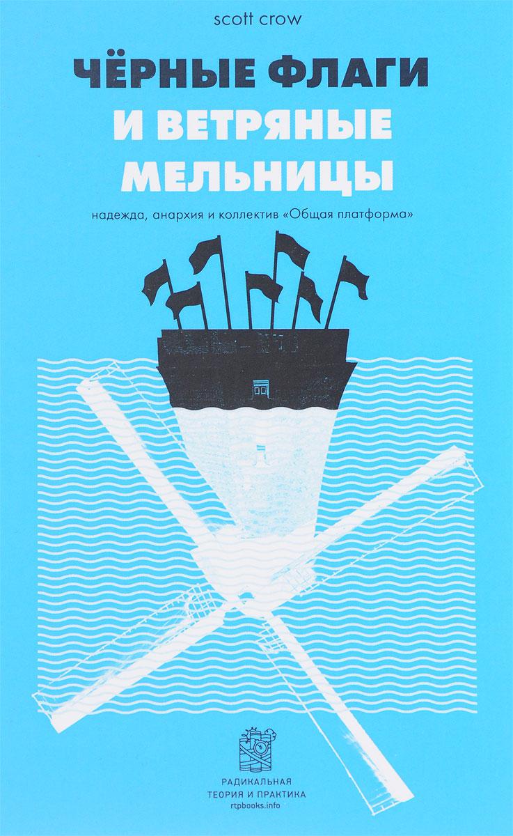 Zakazat.ru Черные флаги и ветряные мельницы. Надежда, анархия и коллектив Общая платформа. Скотт Кроу