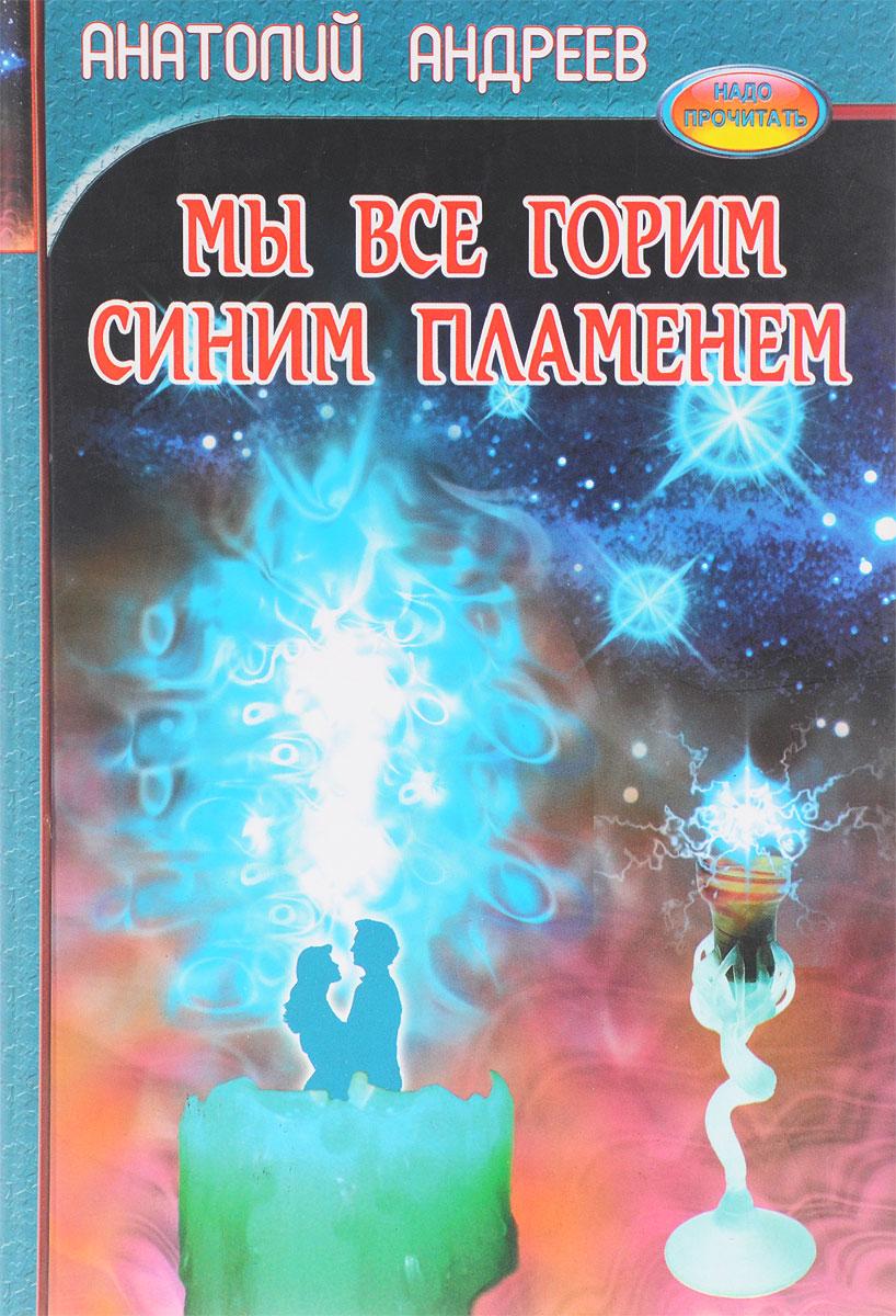 Анатолий Андреев Мы все горим синим пламенем