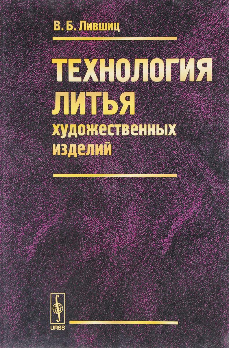 В. Б. Лившиц Технология литья художественных изделий ISBN: 978-5-9710-4449-9