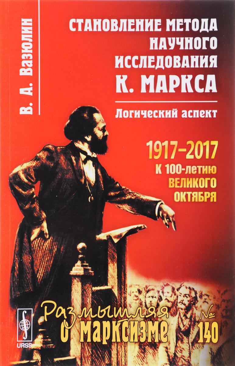 В. А. Вазюлин Становление метода научного исследования К. Маркса. Логический аспект