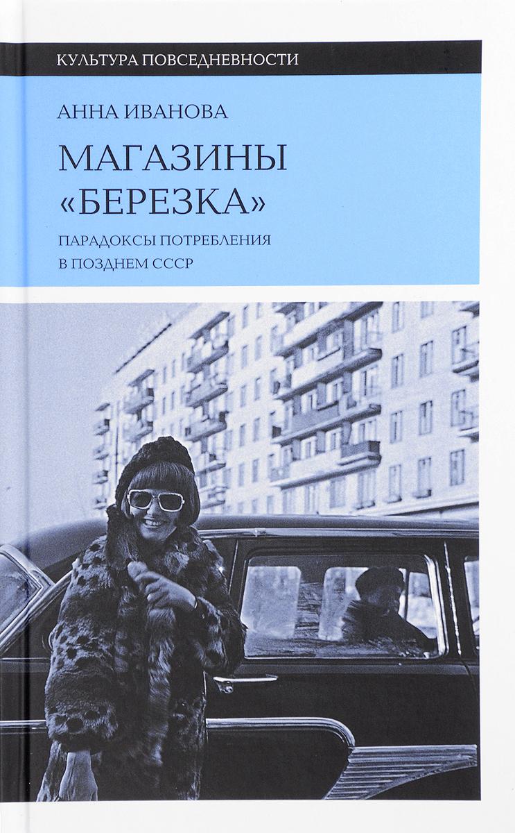Анна Иванова Магазины Березка. Парадоксы потребления в позднем СССР интернет магазины волгодонск