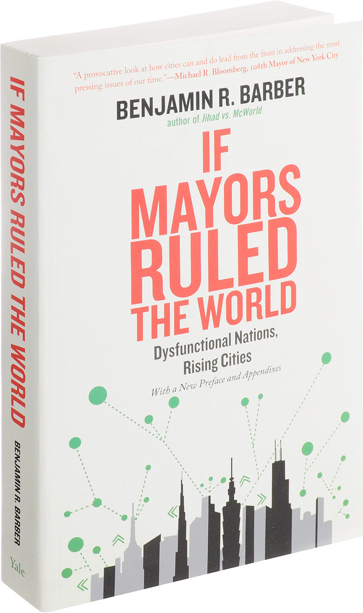If Mayors Ruled the World: Dysfunctional Nations, Rising Cities this globalizing world